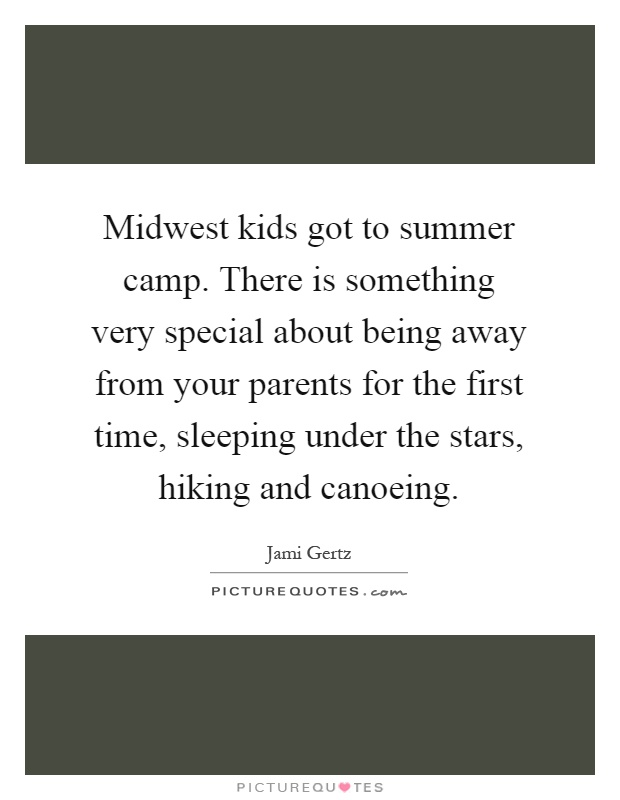 Midwest kids got to summer camp. There is something very special about being away from your parents for the first time, sleeping under the stars, hiking and canoeing Picture Quote #1