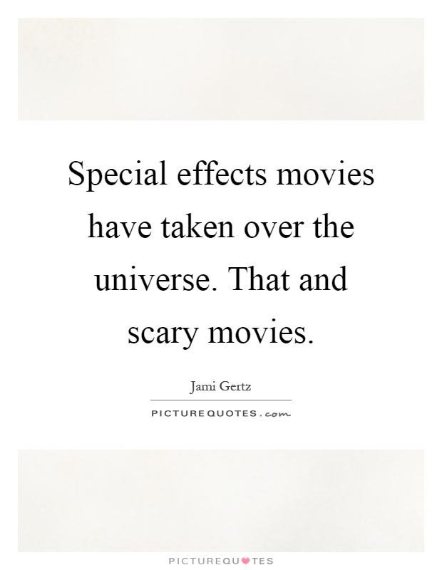 Special effects movies have taken over the universe. That and scary movies Picture Quote #1