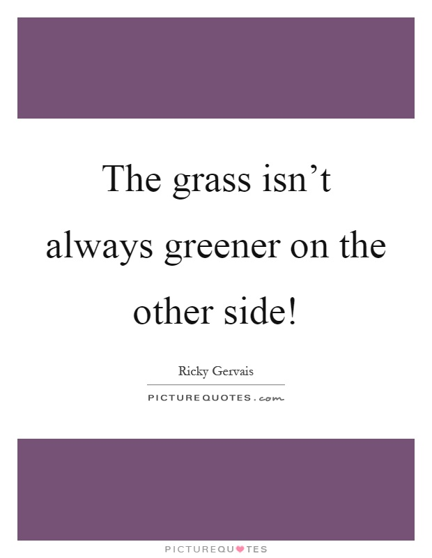 The grass isn't always greener on the other side! Picture Quote #1