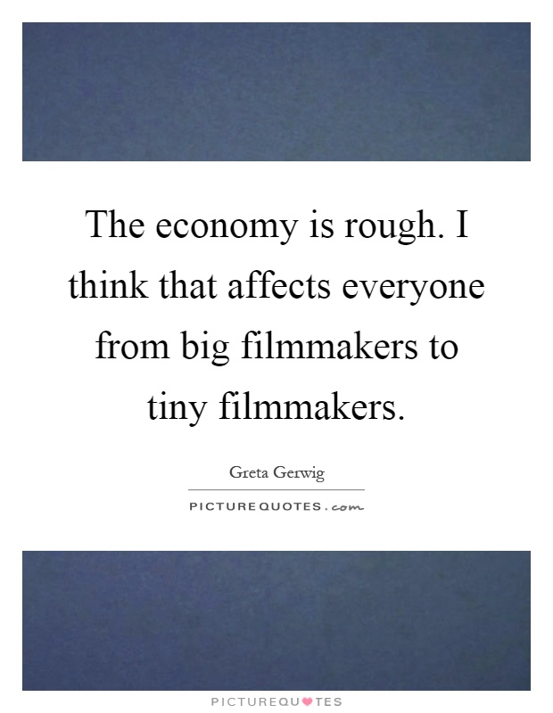 The economy is rough. I think that affects everyone from big filmmakers to tiny filmmakers Picture Quote #1