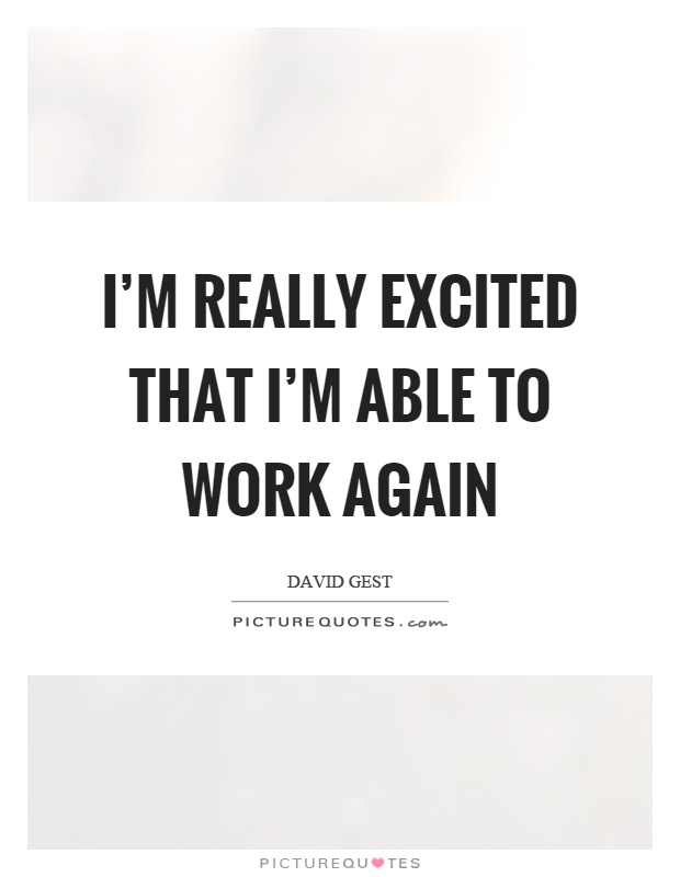 I'm really excited that I'm able to work again Picture Quote #1