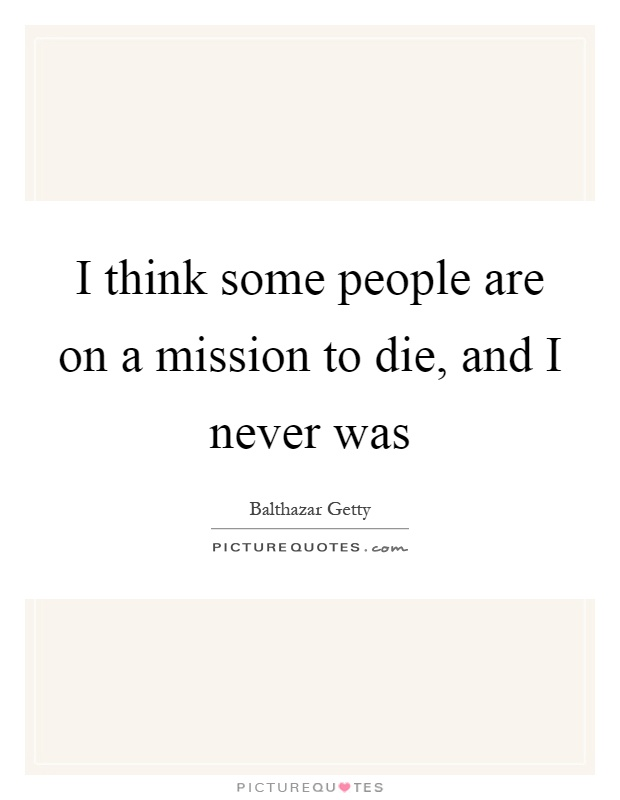 I think some people are on a mission to die, and I never was Picture Quote #1