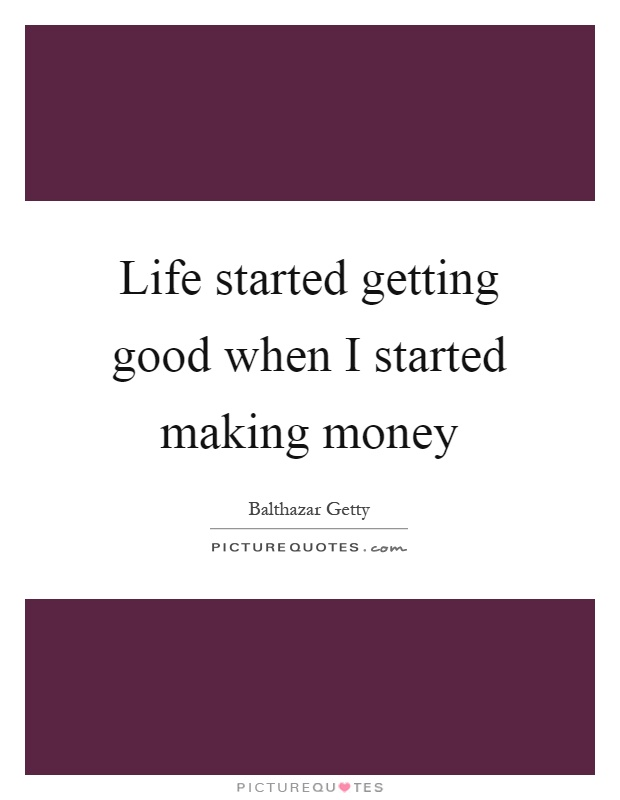 Life started getting good when I started making money Picture Quote #1