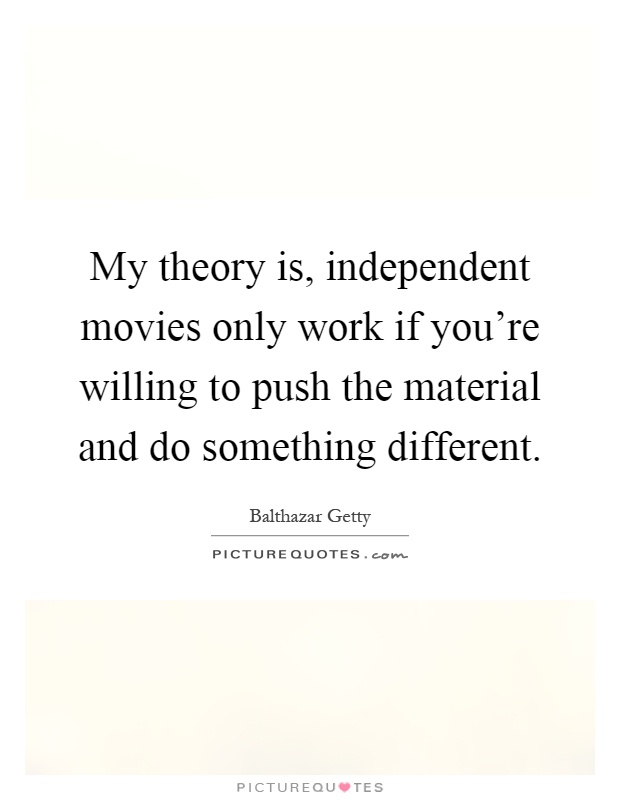 My theory is, independent movies only work if you're willing to push the material and do something different Picture Quote #1