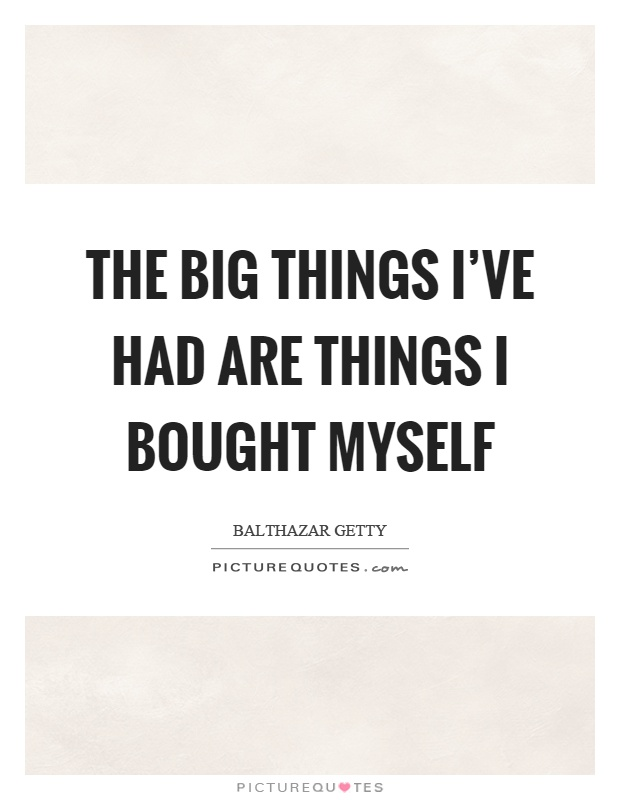 The big things I've had are things I bought myself Picture Quote #1