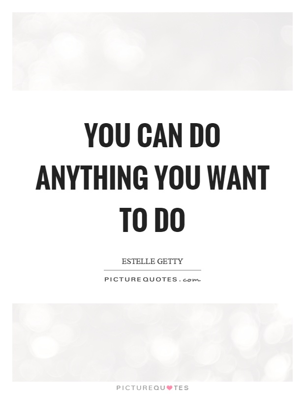 You can do anything you want to do Picture Quote #1