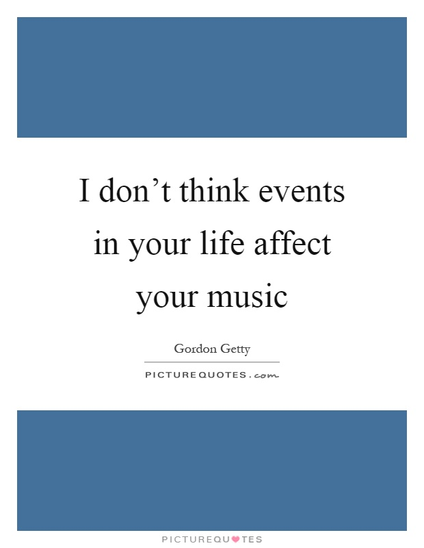 I don't think events in your life affect your music Picture Quote #1