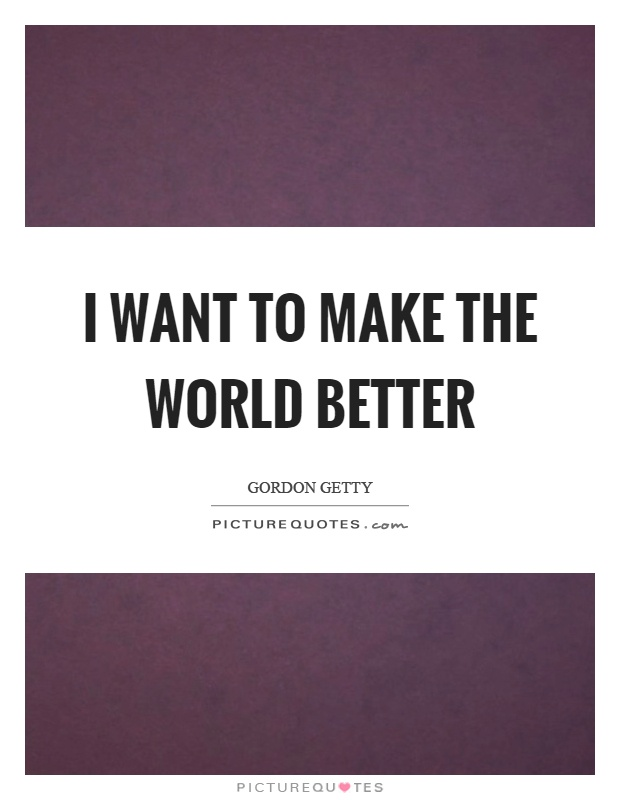 I want to make the world better Picture Quote #1