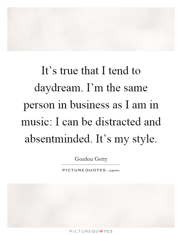 It's true that I tend to daydream. I'm the same person in business as I am in music: I can be distracted and absentminded. It's my style Picture Quote #1
