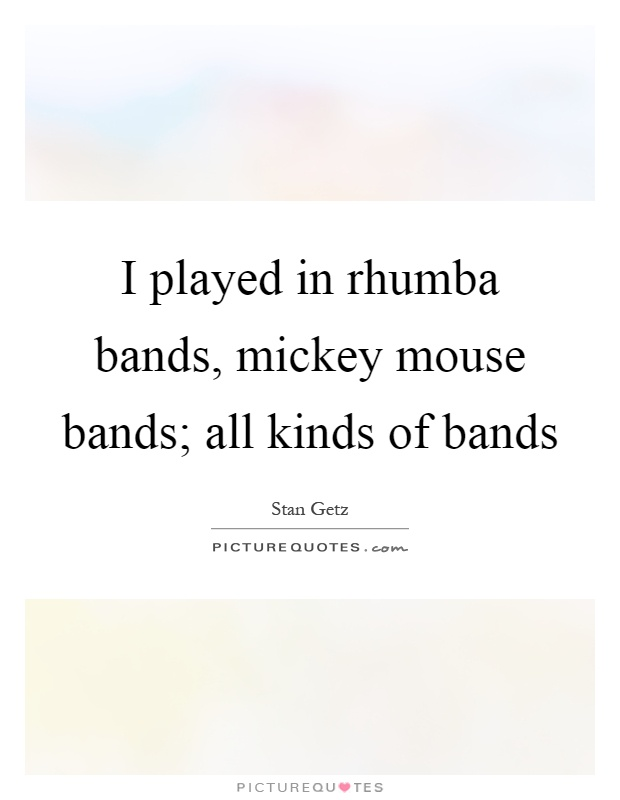 I played in rhumba bands, mickey mouse bands; all kinds of bands Picture Quote #1