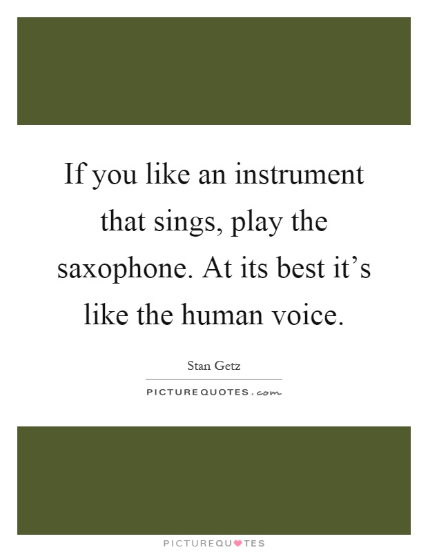 If you like an instrument that sings, play the saxophone. At its best it's like the human voice Picture Quote #1