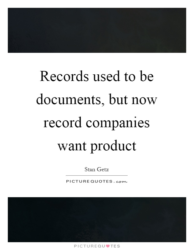 Records used to be documents, but now record companies want product Picture Quote #1