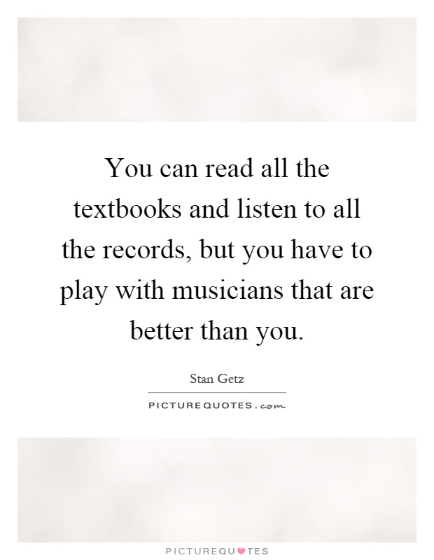 You can read all the textbooks and listen to all the records, but you have to play with musicians that are better than you Picture Quote #1