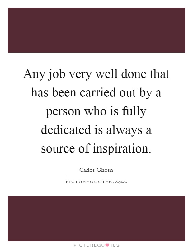 Any job very well done that has been carried out by a person who is fully dedicated is always a source of inspiration Picture Quote #1