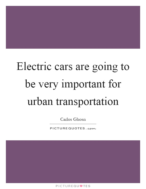 Electric cars are going to be very important for urban transportation Picture Quote #1