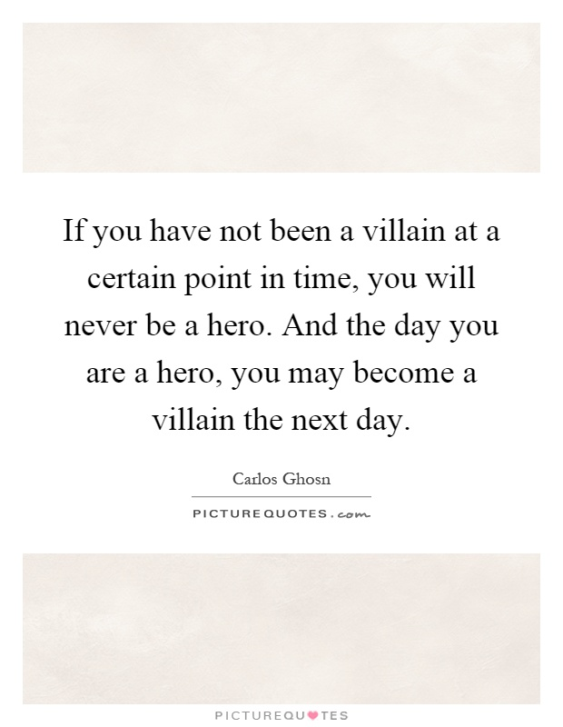 If you have not been a villain at a certain point in time, you will never be a hero. And the day you are a hero, you may become a villain the next day Picture Quote #1