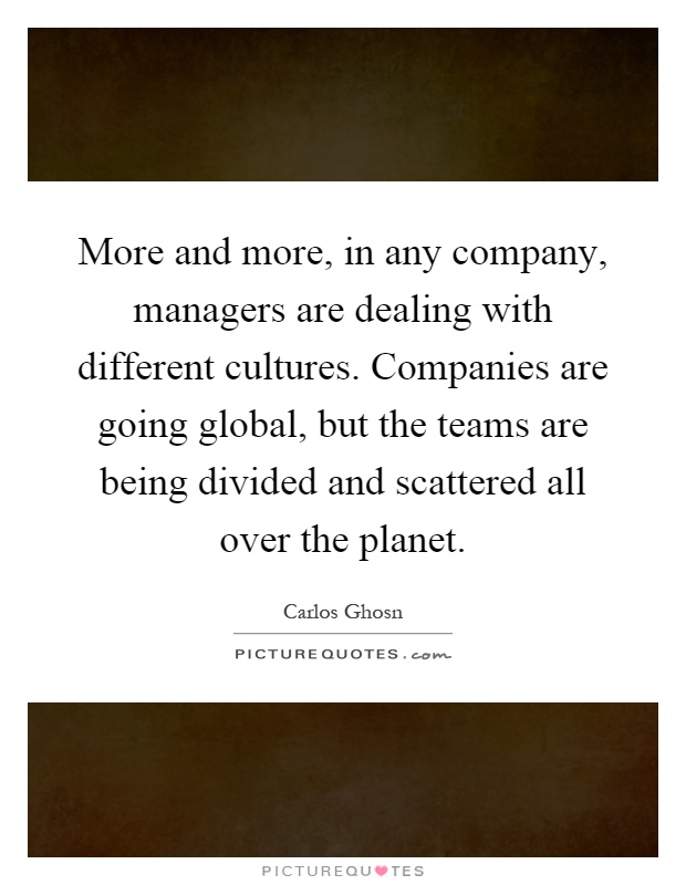 More and more, in any company, managers are dealing with different cultures. Companies are going global, but the teams are being divided and scattered all over the planet Picture Quote #1