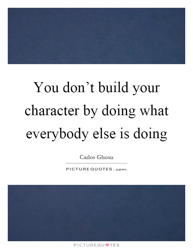 You don't build your character by doing what everybody else is doing Picture Quote #1