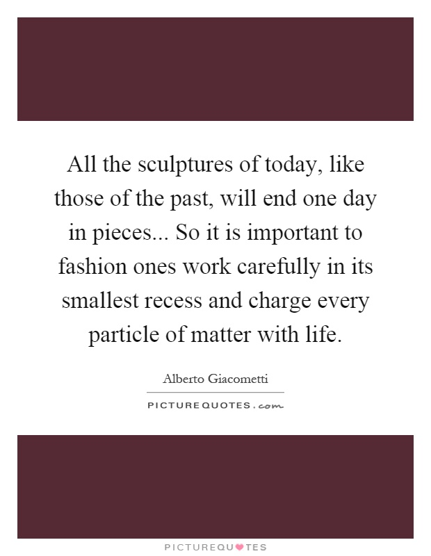 All the sculptures of today, like those of the past, will end one day in pieces... So it is important to fashion ones work carefully in its smallest recess and charge every particle of matter with life Picture Quote #1