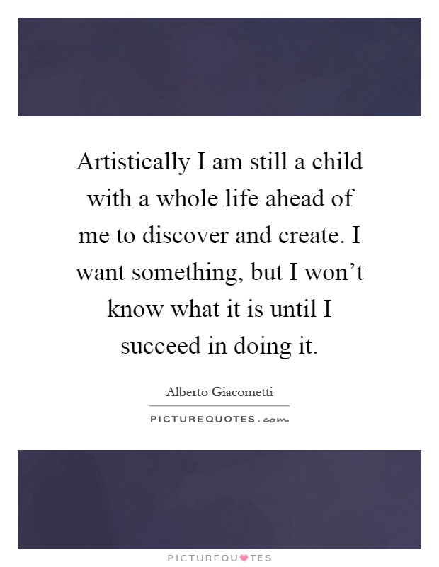 Artistically I am still a child with a whole life ahead of me to discover and create. I want something, but I won't know what it is until I succeed in doing it Picture Quote #1