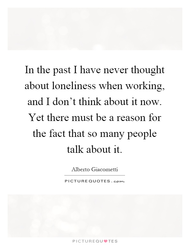 In the past I have never thought about loneliness when working, and I don't think about it now. Yet there must be a reason for the fact that so many people talk about it Picture Quote #1