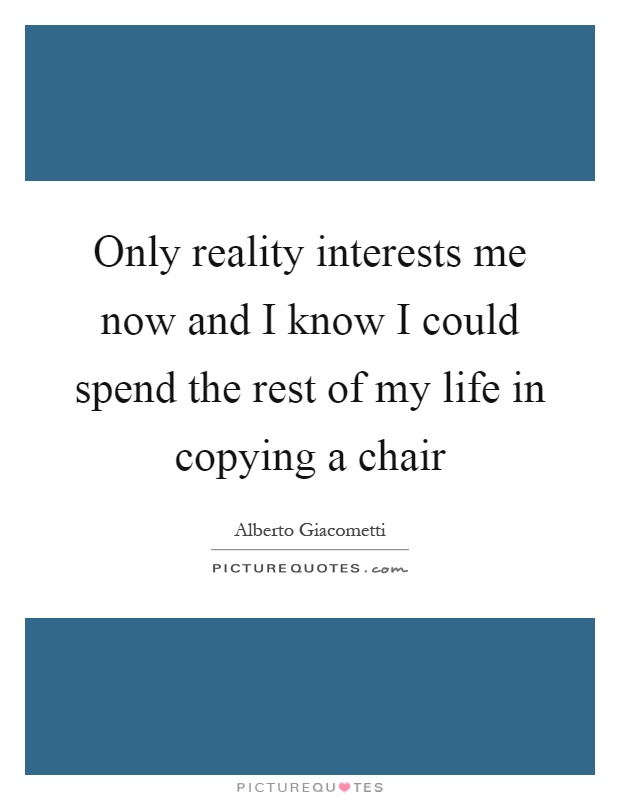 Only reality interests me now and I know I could spend the rest of my life in copying a chair Picture Quote #1