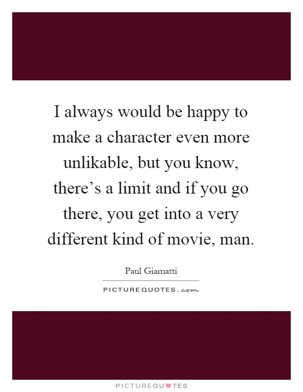 I always would be happy to make a character even more unlikable, but you know, there's a limit and if you go there, you get into a very different kind of movie, man Picture Quote #1