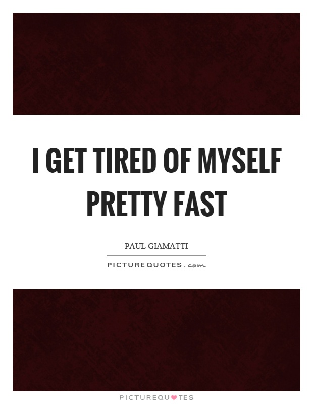 I get tired of myself pretty fast Picture Quote #1
