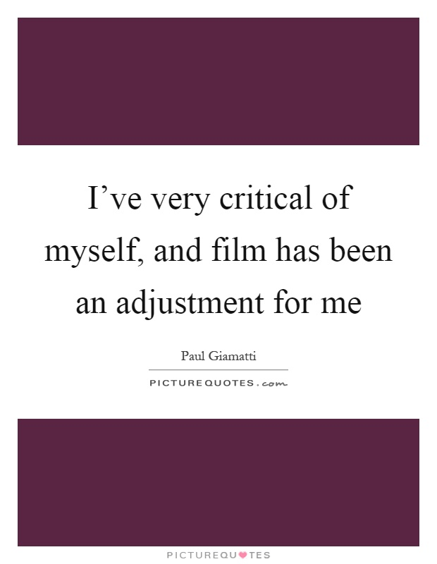 I've very critical of myself, and film has been an adjustment for me Picture Quote #1