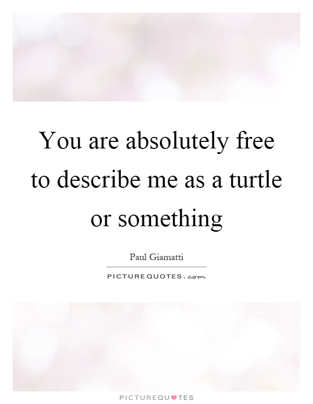 You are absolutely free to describe me as a turtle or something Picture Quote #1