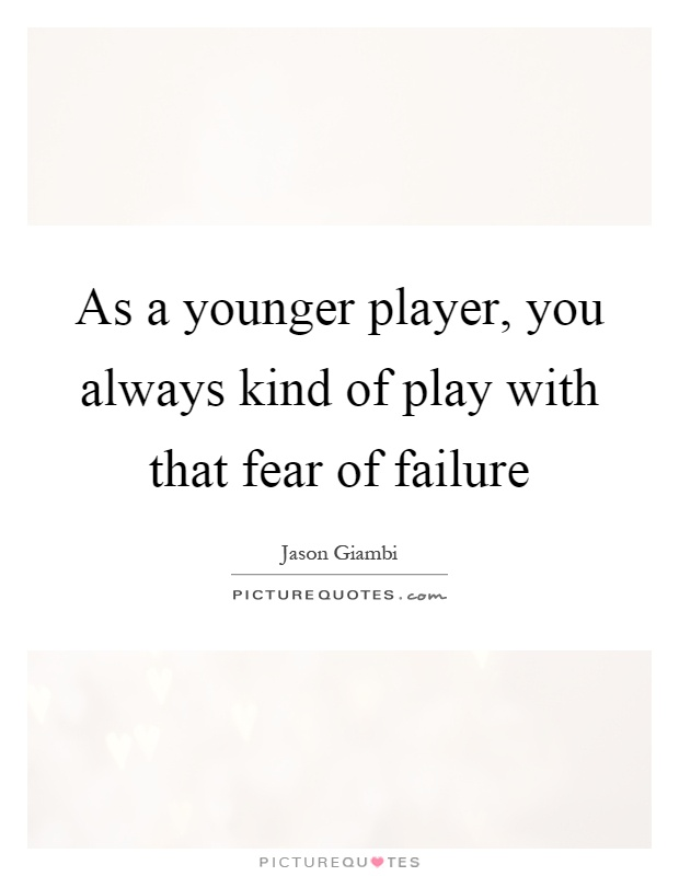 As a younger player, you always kind of play with that fear of failure Picture Quote #1