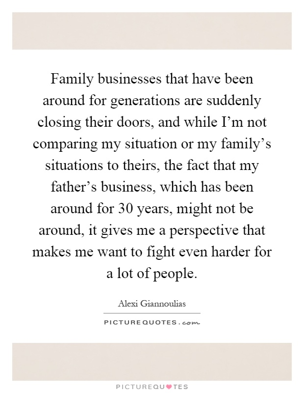 Family businesses that have been around for generations are suddenly closing their doors, and while I'm not comparing my situation or my family's situations to theirs, the fact that my father's business, which has been around for 30 years, might not be around, it gives me a perspective that makes me want to fight even harder for a lot of people Picture Quote #1
