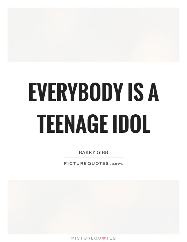 Everybody is a teenage idol Picture Quote #1