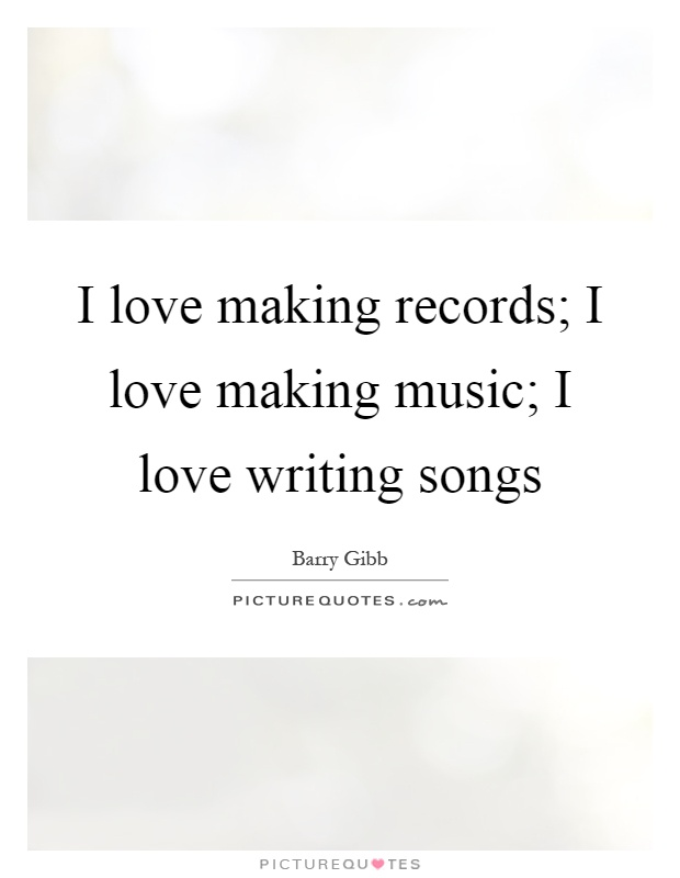 I love making records; I love making music; I love writing songs Picture Quote #1