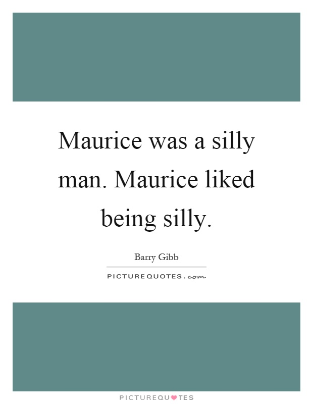 Maurice was a silly man. Maurice liked being silly Picture Quote #1