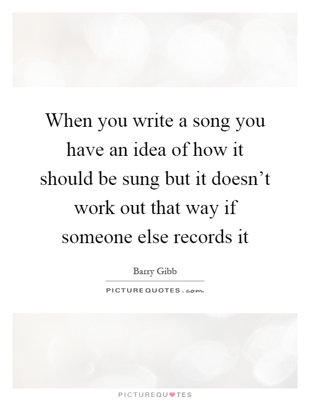 When you write a song you have an idea of how it should be sung but it doesn't work out that way if someone else records it Picture Quote #1