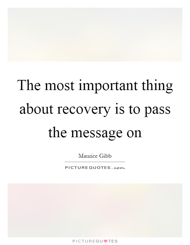 The most important thing about recovery is to pass the message on Picture Quote #1