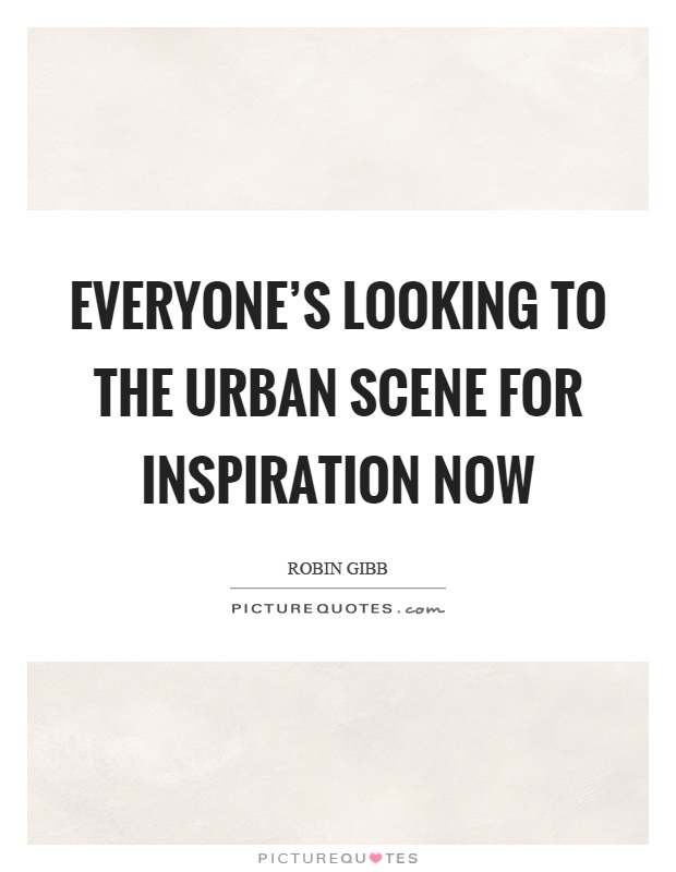 Everyone's looking to the urban scene for inspiration now Picture Quote #1