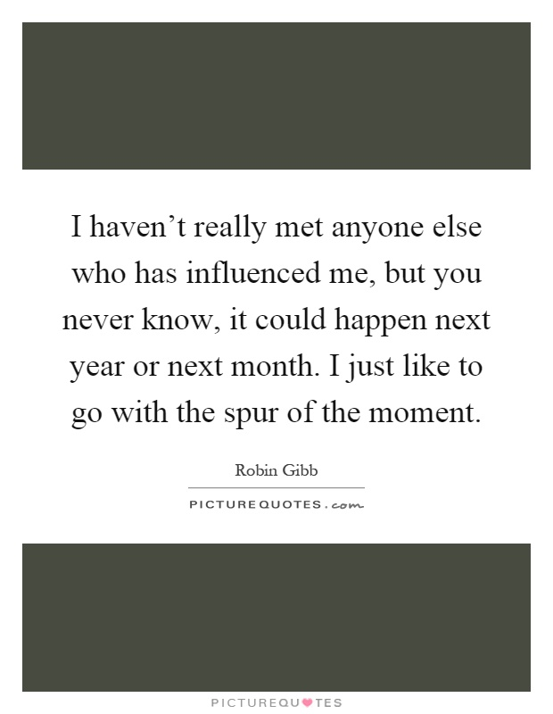 I haven't really met anyone else who has influenced me, but you never know, it could happen next year or next month. I just like to go with the spur of the moment Picture Quote #1