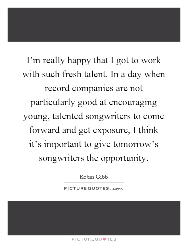 I'm really happy that I got to work with such fresh talent. In a day when record companies are not particularly good at encouraging young, talented songwriters to come forward and get exposure, I think it's important to give tomorrow's songwriters the opportunity Picture Quote #1