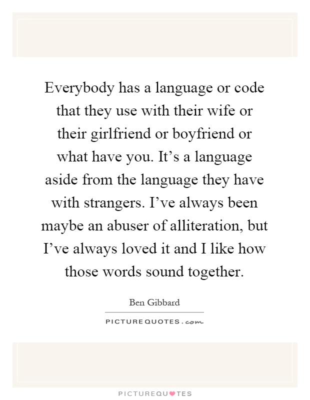 Everybody has a language or code that they use with their wife or their girlfriend or boyfriend or what have you. It's a language aside from the language they have with strangers. I've always been maybe an abuser of alliteration, but I've always loved it and I like how those words sound together Picture Quote #1