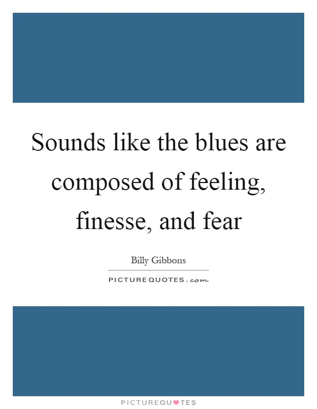 Sounds like the blues are composed of feeling, finesse, and fear Picture Quote #1