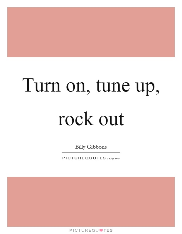 Turn on, tune up, rock out Picture Quote #1