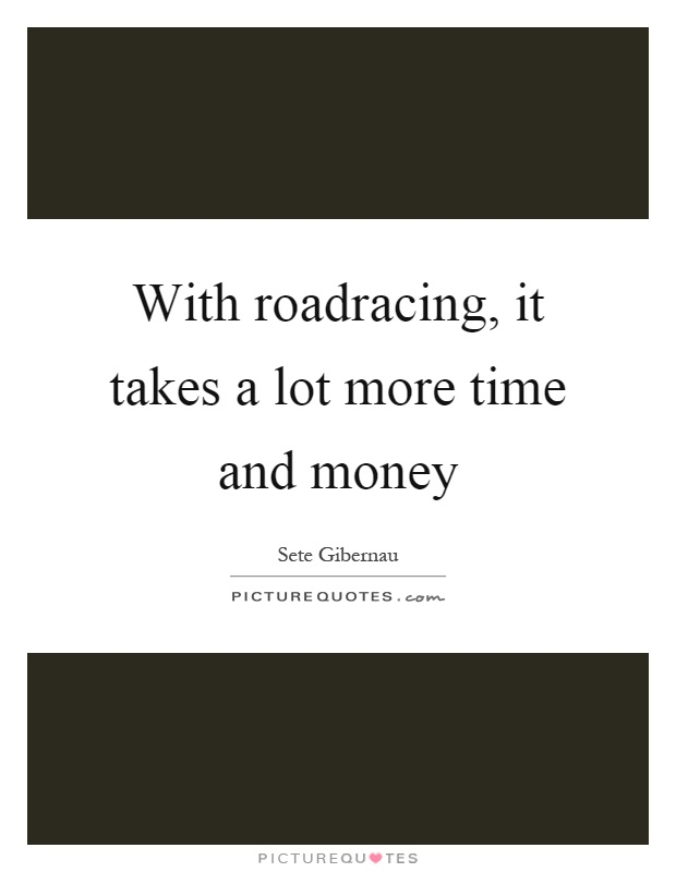 With roadracing, it takes a lot more time and money Picture Quote #1