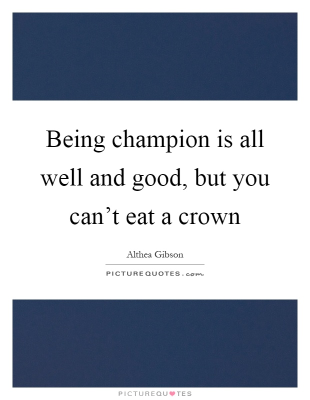 Being champion is all well and good, but you can't eat a crown Picture Quote #1