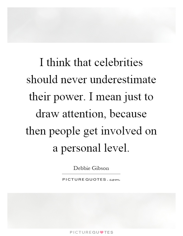 I Think That Celebrities Should Never Underestimate Their Power