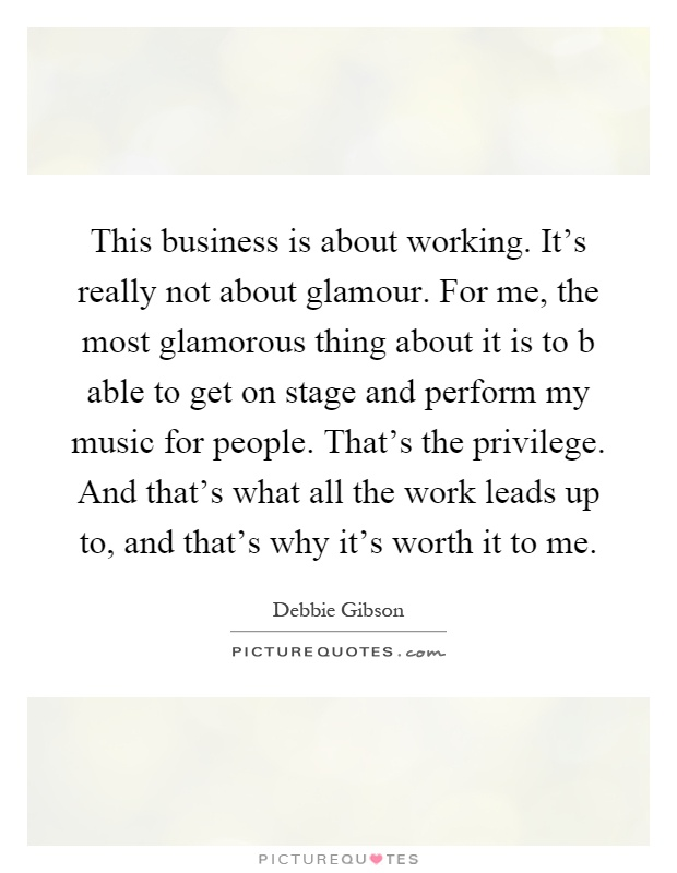 This business is about working. It's really not about glamour. For me, the most glamorous thing about it is to b able to get on stage and perform my music for people. That's the privilege. And that's what all the work leads up to, and that's why it's worth it to me Picture Quote #1