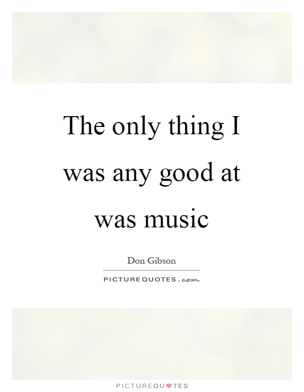 The only thing I was any good at was music Picture Quote #1