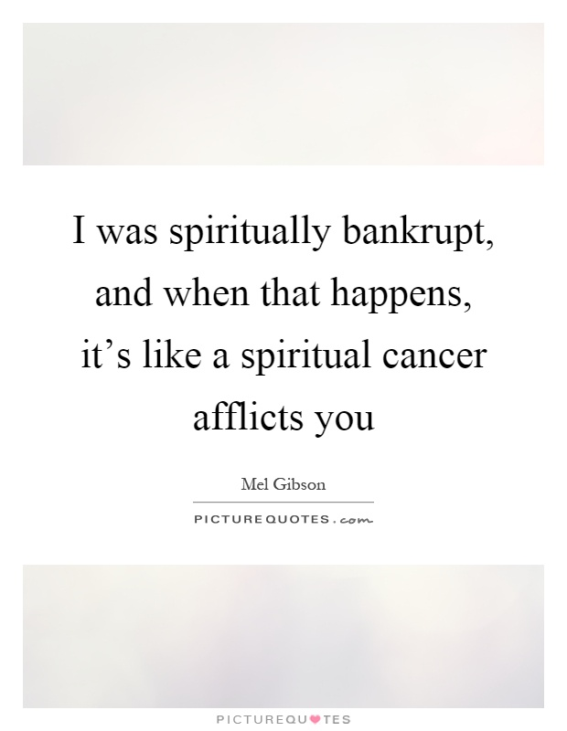 I was spiritually bankrupt, and when that happens, it's like a spiritual cancer afflicts you Picture Quote #1