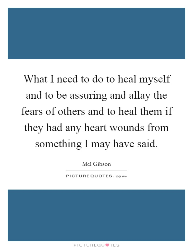 What I need to do to heal myself and to be assuring and allay the fears of others and to heal them if they had any heart wounds from something I may have said Picture Quote #1